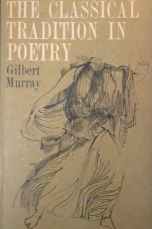 The Classical Tradition in Poetry by Gilbert Murray