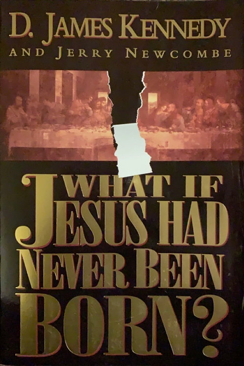 What if Jesus had Never Been Born? By Dr. James Kennedy and Jerry Newcombe
