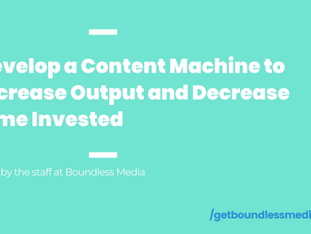 Develop a Content Machine to Increase Output & Decrease Time Invested