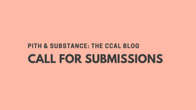 Call for Submissions   Pith & Substance: The CCAL Blog