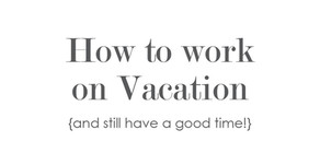 TIPS: How to work while on vacation