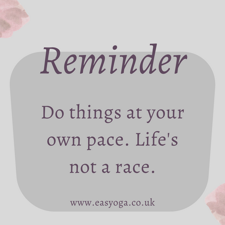 Reminder - Do things at your own pace. Life's not a race