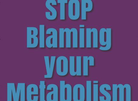 STOP BLAMING YOUR METABOLISM