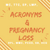 Pregnancy Loss: Deciphering all of the acronyms!