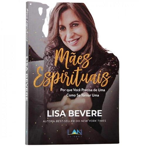Mães Espirituais | Lisa Bevere Por que você precisa de uma, como se tornar uma