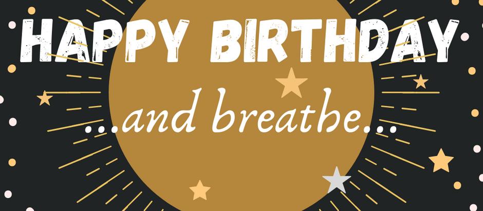 Happy birthday, and breathe...