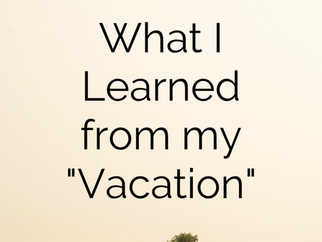 """What I Learned from My """"Vacation"""""""