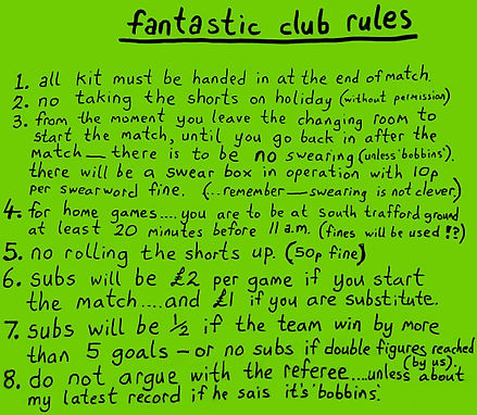"""Frank Sidebottom's Fantastic Club Rules: """"1. All kit must be handed in at the end of match. 2. No taking the shorts on holiday (withot permission). 3. From the moment you leave the changing room to start the match, until you go back in after the match - there is to be no swearin (unless 'bobbins'). There will be a swear box in operation with 10p per swearword fine. (...Remember - swearing is not clever.) 4. For home games... you are to be at South Trafford Ground at least 20 minutes before 11 a.m. (fines will be used!?) 5. No rolling the shorts up (50p fine). 6. Subs will be £2 per game if you start the match... and £1 if you are substitute. 7. Subs will be 1/2 if the team win by more than 5 goals - or no subs if double figures reached (by us). 8. Do not argue with the referee... unless about my latest record if he sais it's 'bobbins'."""""""