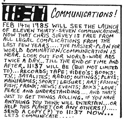 """11:37 Communications! Feb 14th 1985 will see the launch of Eleven Thirty-seven Communications. Now that Chris Sievey is free from all legal complicatons from the last few years.... the master-plan for world domination/communication is near. Look out for world-wide ads twice a day... till the end of time and after. 11:37 will be (but not limited to)... records; tape; video's; books; T.V.; satalites; radio; outings; plays; mainframes; sport; leisure; art; fasion; fish; Frank; news; events; box's; love; peace and understanding... and that's just to get things rolling. If you have anything you think will entertain... or help this planet (or any others!).... send a copy (?) to 11:37 NOW... Let's communicate...."""