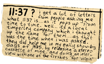 "Scrap of newsprint from the Chris Sievey/Frank Sidebottom archive: ""11:37? I get a lot of letters from people asking me what 11:37 is... as it pops up from time to time. Well... it's a local Timperley company which I thought up the name for them... as that was the time when I was asked. They did help me in my early show-biz days of 1985, by releasing a stereo cassette o mine, and doing an interview with one of the Freshies for 'Virgin'"""