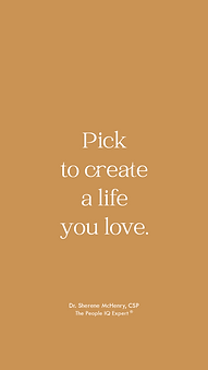 Pick to create a life you love. -Dr. Sherene McHenry
