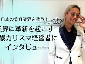 「日本の美容業界を救う!」業界に革新を起こす26歳カリスマ経営者『京極琉さん』にインタビュー!