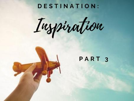 Destination: Inspiration - Part 3