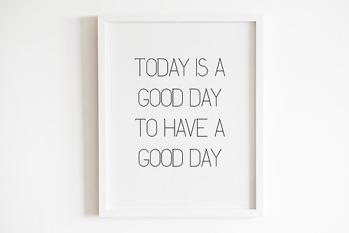 Today Is A Good Day To Have A Good Day Print