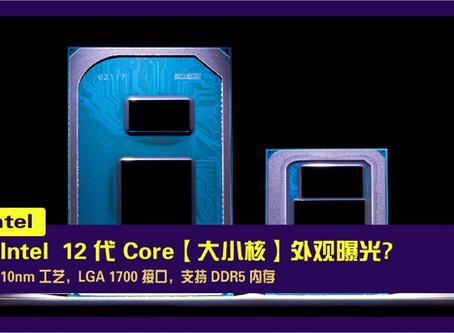 Intel  12 代 Core【大小核】外观曝光:10nm 工艺,LGA 1700 接口,支持 DDR5 内存