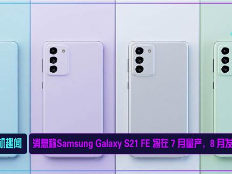 消息称Samsung Galaxy S21 FE 将在 7 月量产,8 月发布