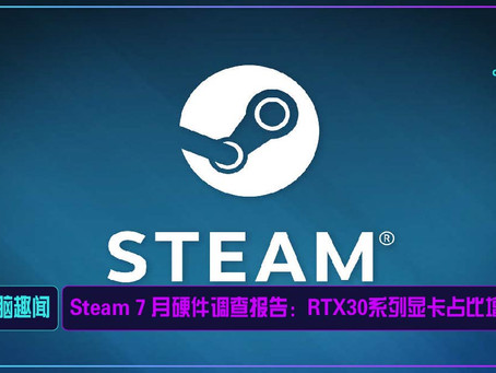 Steam 7 月硬件调查报告:RTX30系列显卡占比增加