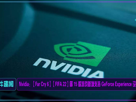 Nvidia:【Far Cry 6】【FIFA 22】等 15 款游戏新增支持 GeForce Experience 设定优化