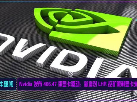Nvidia 发布 466.47 版显卡驱动:新增对 LHR 挖矿限制显卡支持