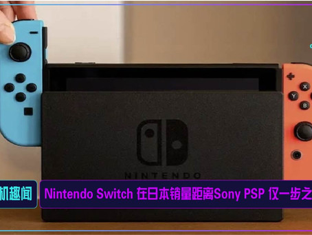Nintendo Switch 在日本销量距离Sony PSP 仅一步之遥