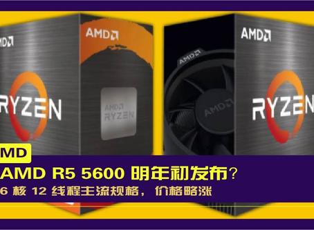 AMD R5 5600 明年初发布?:6 核 12 线程主流规格,价格略涨