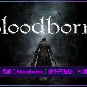 传闻【Bloodborne】续作开发中:PC移植已完成