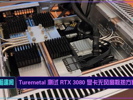 Turemetal 测试 RTX 3080 显卡无风扇散热方案