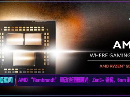 "AMD ""Rembrandt"" 移动处理器曝光:Zen3+ 架构,6nm 制程"