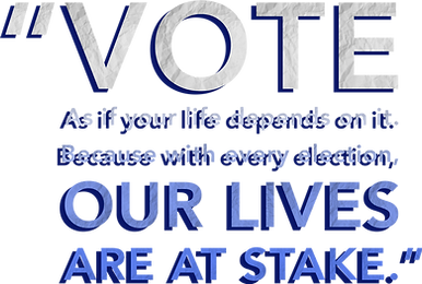 Vote as if your life depends on it. Because with every election, OUR LIVES ARE AT STAKE.