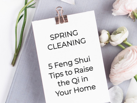 SPRING CLEANING - 5 Feng Shui Tips to Enhance the Qi of Your Home