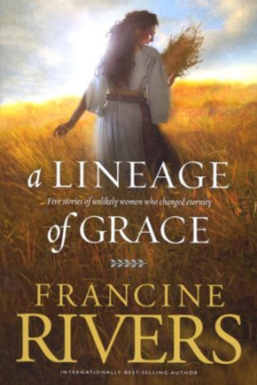 A Lineage of Grace Francine Rivers Five Unlikely Women Who Changed Eternity