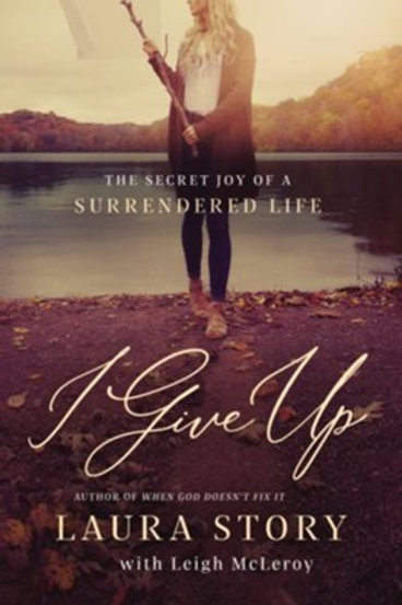 I Give Up: The Secret Joy of a Surrendered Life by Laura Story