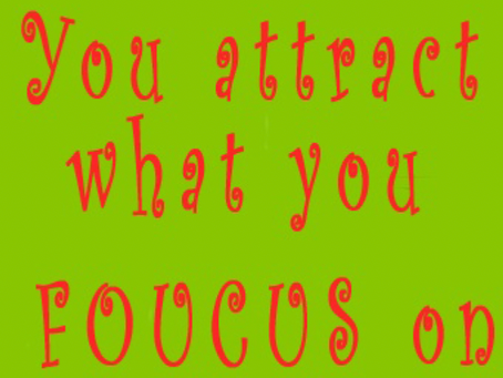 What you focus on you attract!