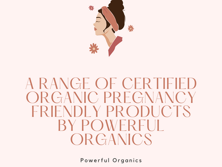 A RANGE OF CERTIFIED ORGANIC PREGNANCY FRIENDLY PRODUCTS BY POWERFUL ORGANICS