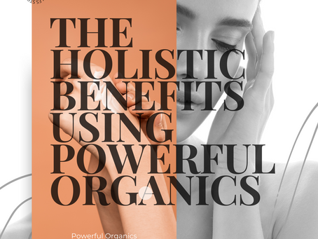 THE HOLISTIC BENEFITS USING POWERFUL ORGANICS
