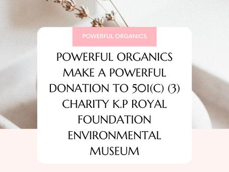POWERFUL ORGANICS MAKE A POWERFUL DONATION TO 501(C) (3) CHARITY K.P ROYAL FOUNDATION ENVIRONMENTAL