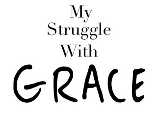 My Struggle With GRACE