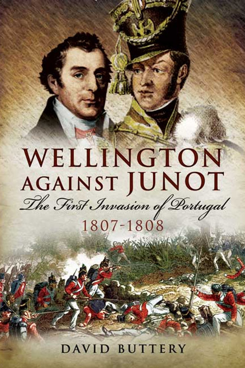 Wellington Against Junot - The First Invasion Of Portugal 1807-1808
