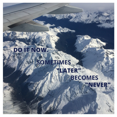 Flying over snow capped mountains | Do it now sometimes later becomes never