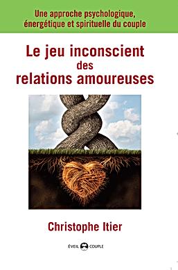 Le jeu inconscient des relations amoureuses - Christophe Itier