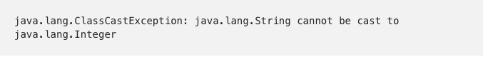 java.lang.ClassCastException: java.lang.String cannot be cast to java.lang.Integer
