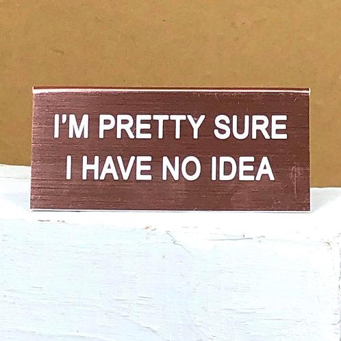 """""""I'm Pretty Sure I Have No Idea"""" Desk Sign"""