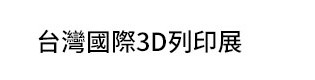 【國內展覽資訊】 2018  台灣國際3D列印展