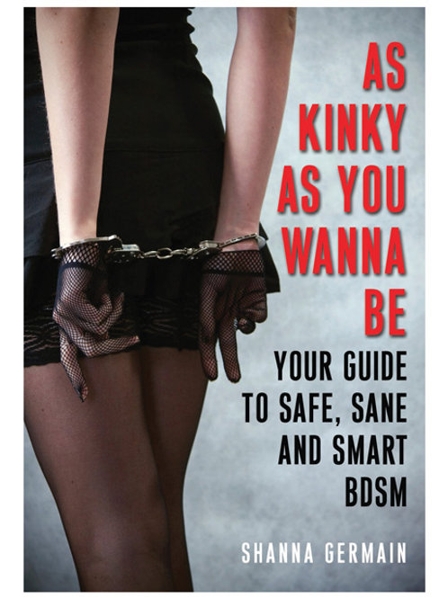 As Kinky As You Want to Be Guide to Safe, Sane & Smart BDSM