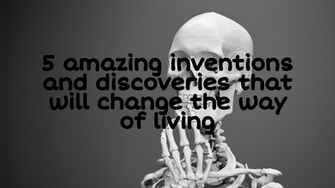 5 amazing inventions and discoveries that will change the way of living.