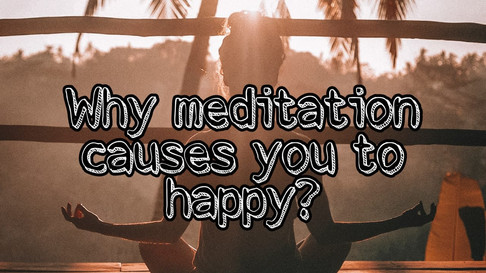 Why meditation causes you to happy?