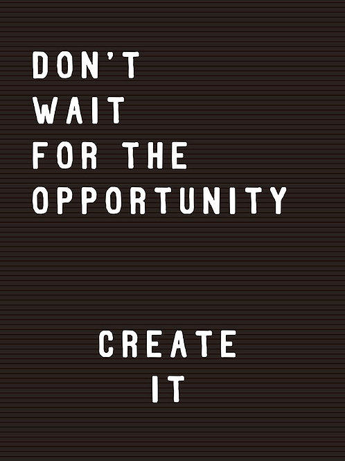 DON'T WAIT FOR THE OPPORTUNITY