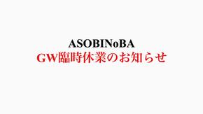 【ASOBINoBAより新型コロナウイルス感染拡大防止に伴う、ゴールデンウィーク期間 5/1-5/7(木)の臨時休業に関するお知らせ】
