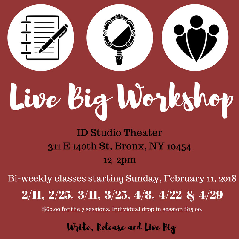 "Join us at the second LIVE BIG Writing Workshop! In this workshop we'll be writing and using other forms of creative expression to guide us into LIVING BIG.  What is LIVING BIG? LIVING BIG is an individual goal(s). LIVING BIG is about giving yourself permission to do what YOU want to do but have been holding back. LIVING BIG is about YOU and ONLY YOU.   By the end of this workshop you:  - will be closer to claiming your LIVE BIG goal(s) in order to realize them. - will have explored what it is that YOU need in order to realize your goal(s).  - will have a whole new community of LIVE BIG supporters cheering you on. - will have the TOOLS needed to continue on your LIVE BIG journey and a space to share the progress and successes of your LIVE BIG goal(s) (the FB Live Big Girl Page).  This writing workshop will focus on self-love, self-acceptance, relationships and other topics addressed in the ""Live Big Girl"" play. These are your TOOLS! Come! Join us and add on to your toolbox!"