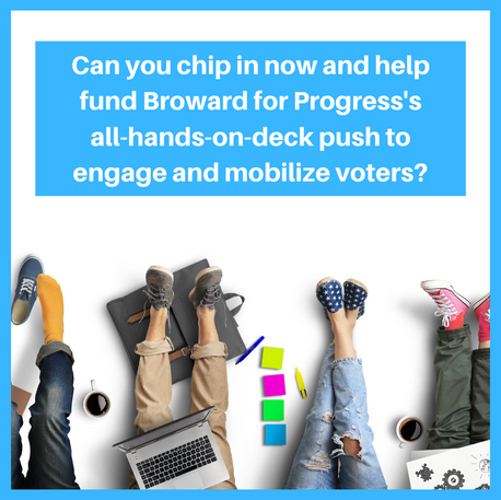 Chip in now and help fund Broward for Progress's all-hands-on-deck push to engage and mobilize voters. 